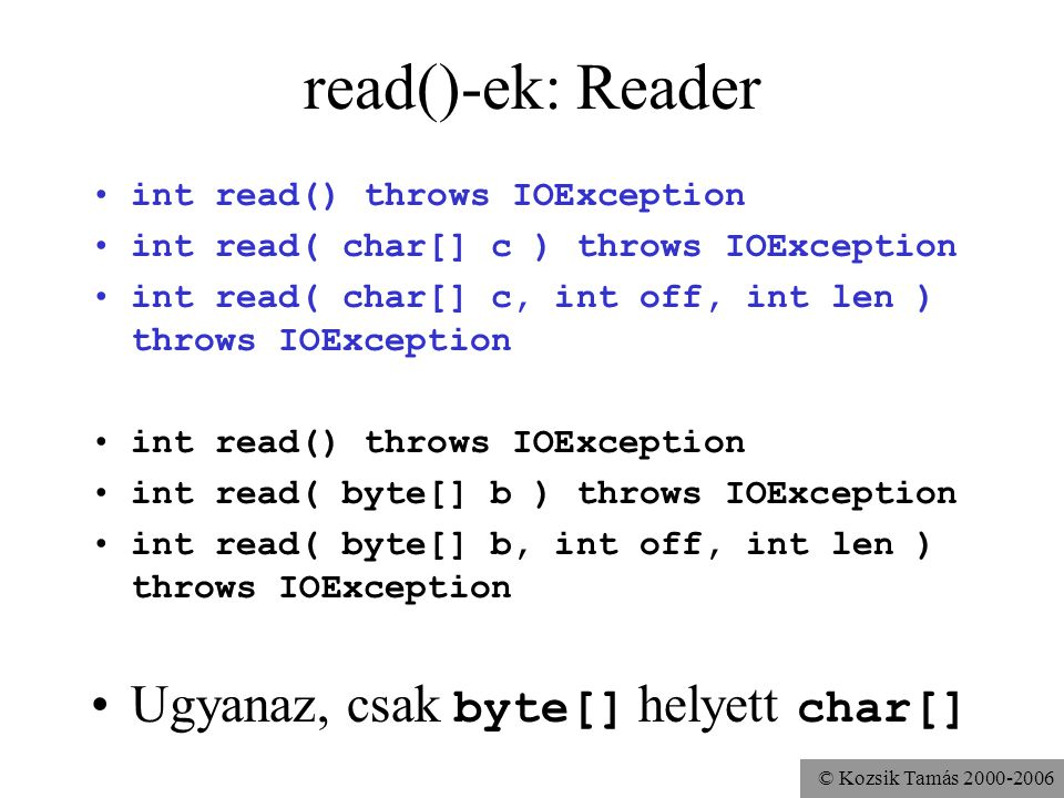 © Kozsik Tamás 2000-2006 read()-ek: Reader int read() throws IOException int read( char[] c ) throws IOException int read( char[] c, int off, int len ) throws IOException int read() throws IOException int read( byte[] b ) throws IOException int read( byte[] b, int off, int len ) throws IOException Ugyanaz, csak byte[] helyett char[]