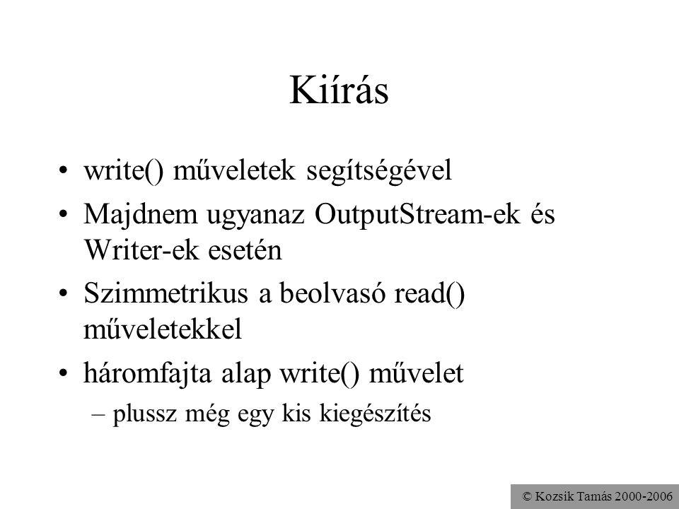 © Kozsik Tamás 2000-2006 Kiírás write() műveletek segítségével Majdnem ugyanaz OutputStream-ek és Writer-ek esetén Szimmetrikus a beolvasó read() műve