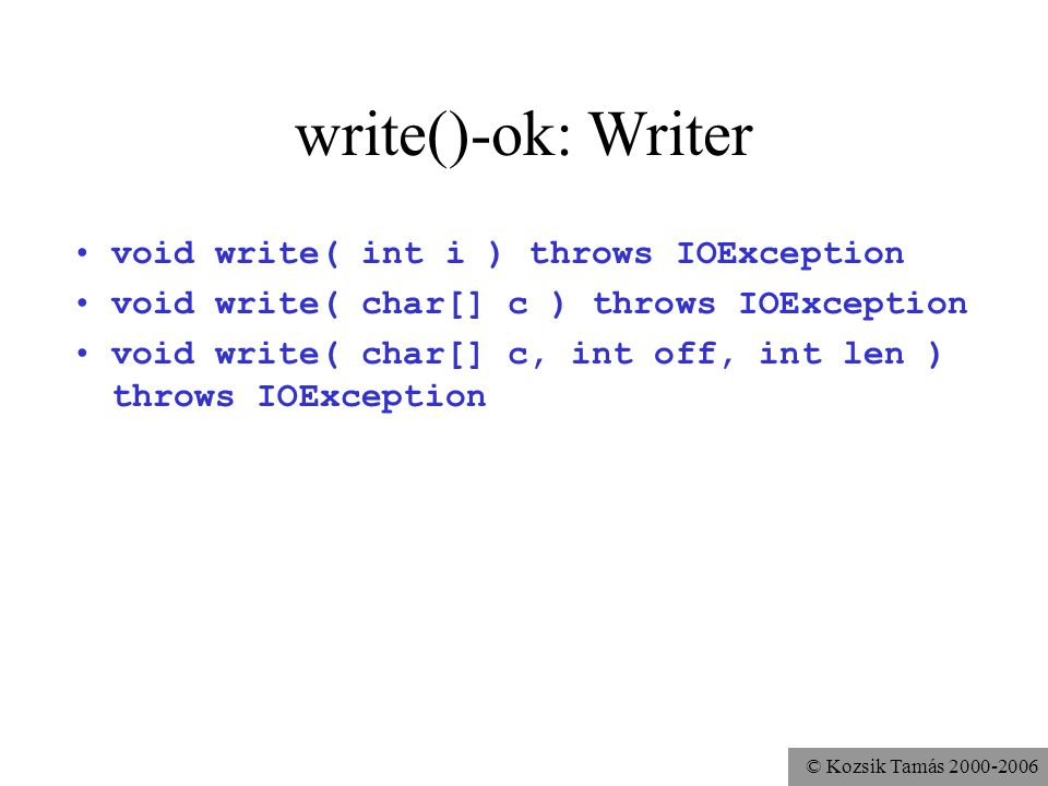 © Kozsik Tamás 2000-2006 write()-ok: Writer void write( int i ) throws IOException void write( char[] c ) throws IOException void write( char[] c, int off, int len ) throws IOException