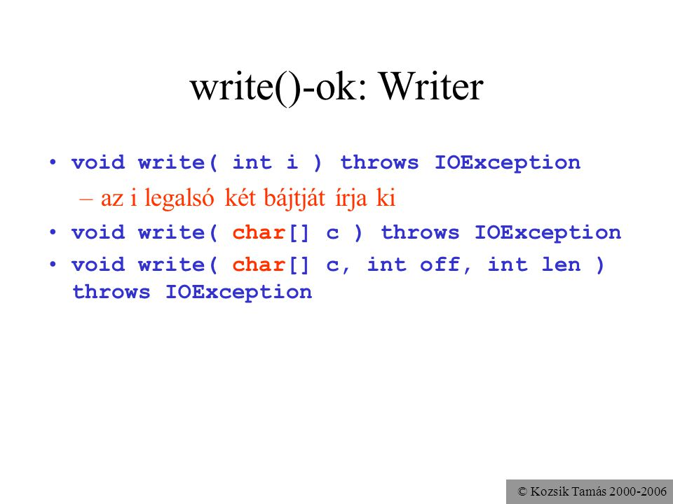 © Kozsik Tamás write()-ok: Writer void write( int i ) throws IOException –az i legalsó két bájtját írja ki void write( char[] c ) throws IOException void write( char[] c, int off, int len ) throws IOException