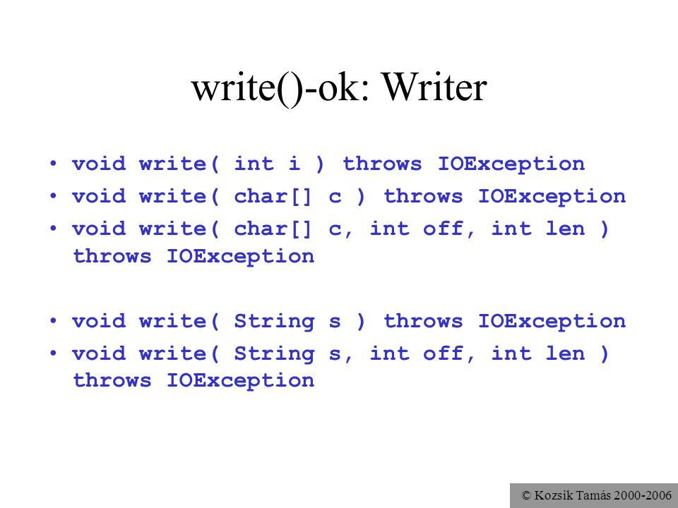 © Kozsik Tamás write()-ok: Writer void write( int i ) throws IOException void write( char[] c ) throws IOException void write( char[] c, int off, int len ) throws IOException void write( String s ) throws IOException void write( String s, int off, int len ) throws IOException
