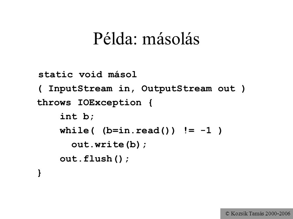 © Kozsik Tamás Példa: másolás static void másol ( InputStream in, OutputStream out ) throws IOException { int b; while( (b=in.read()) != -1 ) out.write(b); out.flush(); }