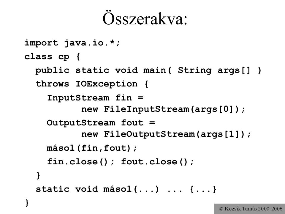 © Kozsik Tamás Összerakva: import java.io.*; class cp { public static void main( String args[] ) throws IOException { InputStream fin = new FileInputStream(args[0]); OutputStream fout = new FileOutputStream(args[1]); másol(fin,fout); fin.close(); fout.close(); } static void másol(...)...