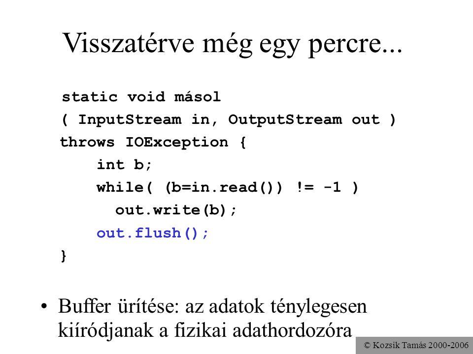 © Kozsik Tamás 2000-2006 Visszatérve még egy percre... static void másol ( InputStream in, OutputStream out ) throws IOException { int b; while( (b=in