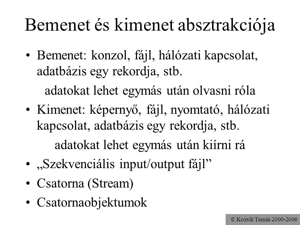 © Kozsik Tamás 2000-2006 Különbség a szöveges és a bináris formátum között FileOutputStream fout = new FileOutputStream( okos.txt ); DataOutputStream dout = new DataOutputStream(fout); PrintStream pout = new PrintStream(fout); dout.writeInt( 1869311859); dout.flush(); pout.print( 1869311859); pout.flush(); fout.write( 1869311859); fout.flush(); A számok többségénél tényleg tömörebb a bináris forma...