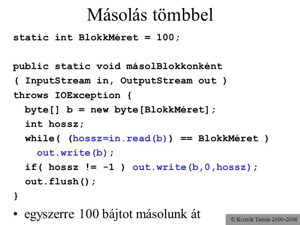 © Kozsik Tamás 2000-2006 Másolás tömbbel static int BlokkMéret = 100; public static void másolBlokkonként ( InputStream in, OutputStream out ) throws