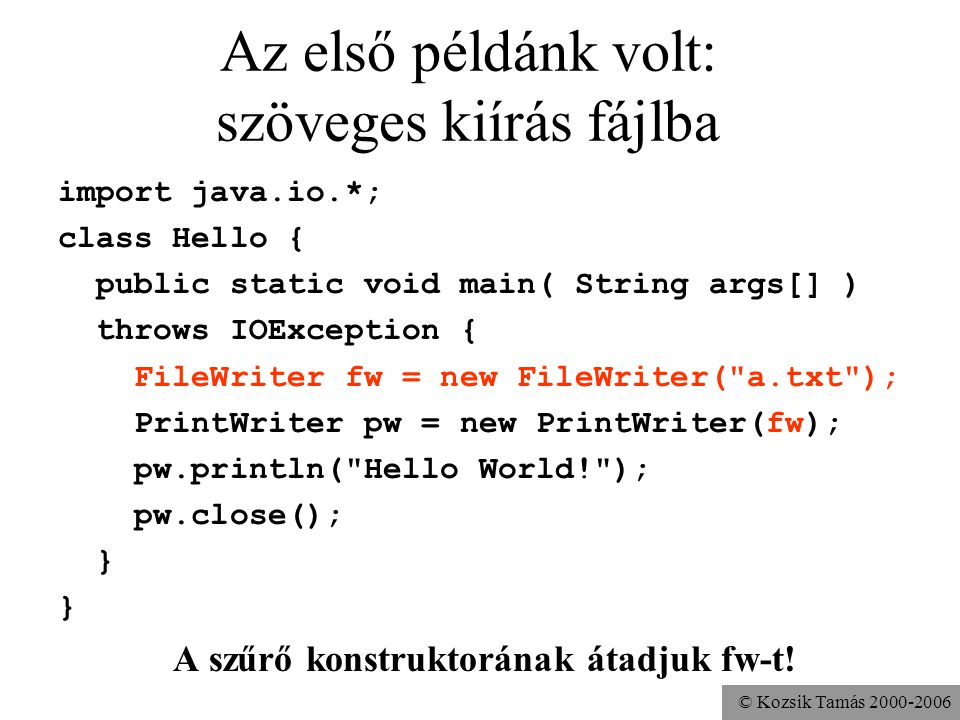 © Kozsik Tamás 2000-2006 Az első példánk volt: szöveges kiírás fájlba import java.io.*; class Hello { public static void main( String args[] ) throws IOException { FileWriter fw = new FileWriter( a.txt ); PrintWriter pw = new PrintWriter(fw); pw.println( Hello World! ); pw.close(); } A szűrő konstruktorának átadjuk fw-t!