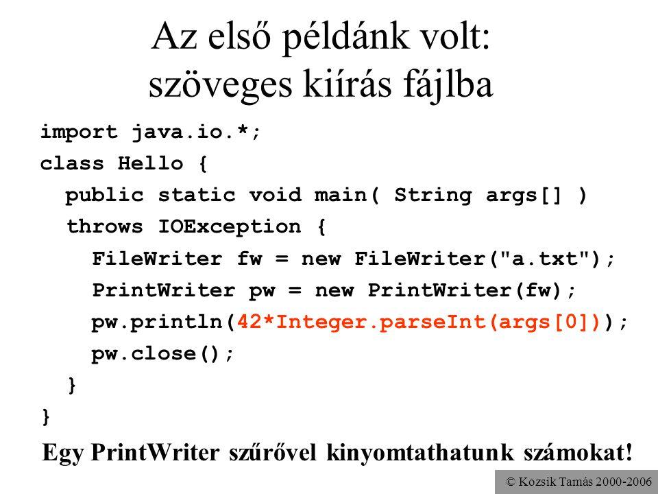 © Kozsik Tamás 2000-2006 Az első példánk volt: szöveges kiírás fájlba import java.io.*; class Hello { public static void main( String args[] ) throws