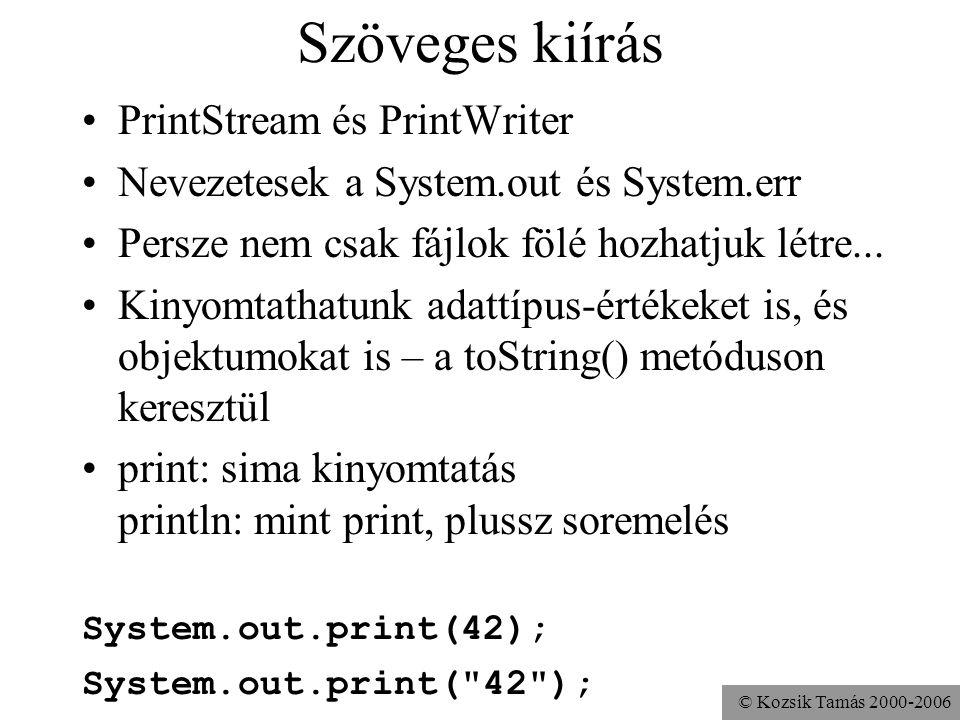 © Kozsik Tamás 2000-2006 Szöveges kiírás PrintStream és PrintWriter Nevezetesek a System.out és System.err Persze nem csak fájlok fölé hozhatjuk létre