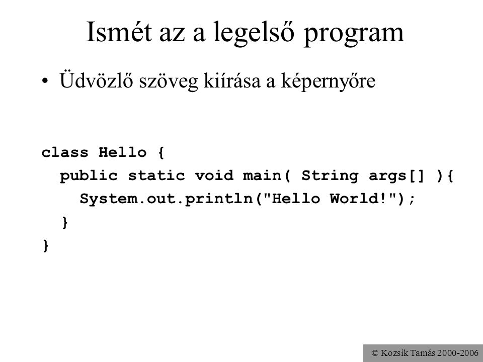 © Kozsik Tamás 2000-2006 Ismét az a legelső program Üdvözlő szöveg kiírása a képernyőre class Hello { public static void main( String args[] ){ System