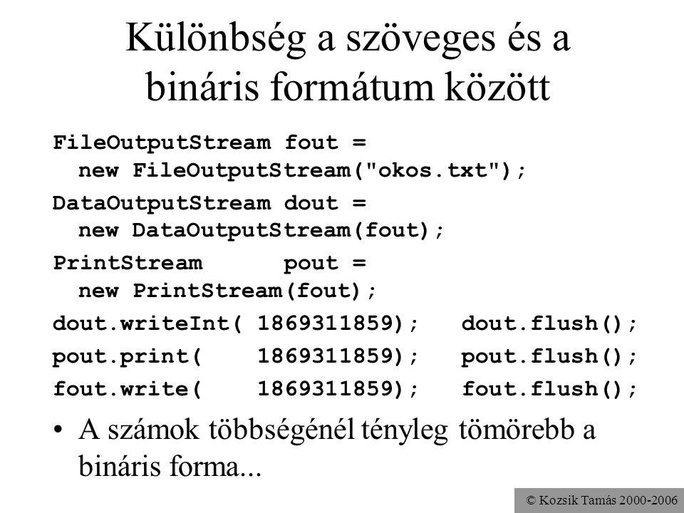 © Kozsik Tamás 2000-2006 Különbség a szöveges és a bináris formátum között FileOutputStream fout = new FileOutputStream(