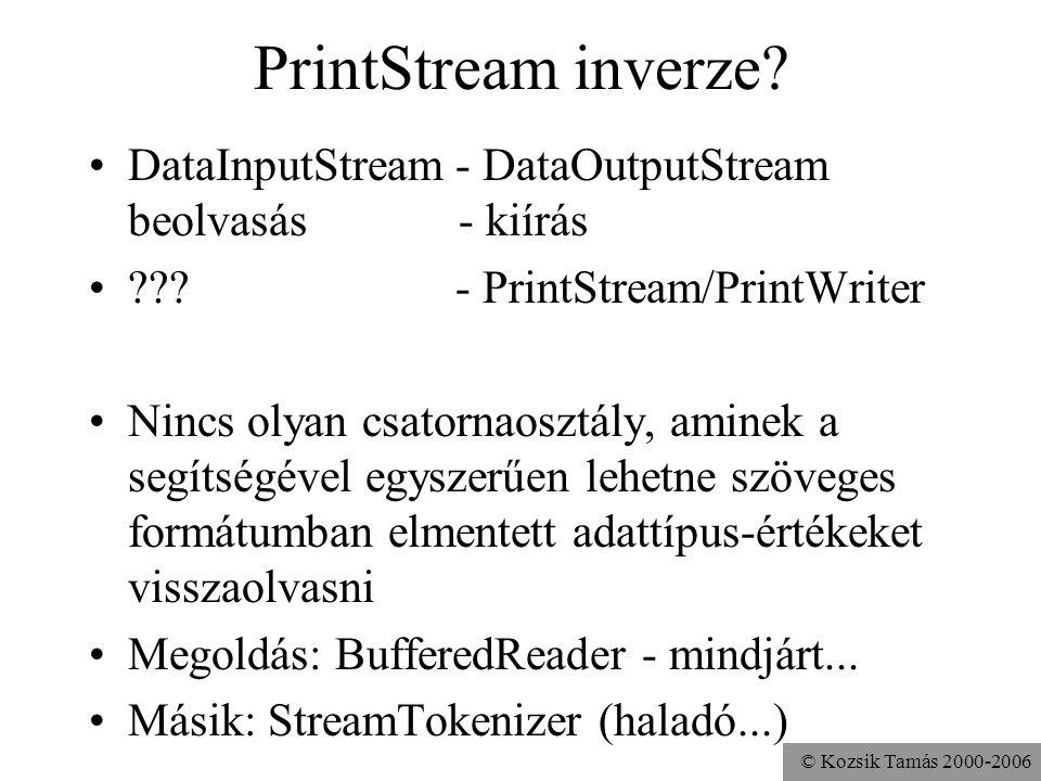 © Kozsik Tamás 2000-2006 PrintStream inverze? DataInputStream - DataOutputStream beolvasás - kiírás ??? - PrintStream/PrintWriter Nincs olyan csatorna
