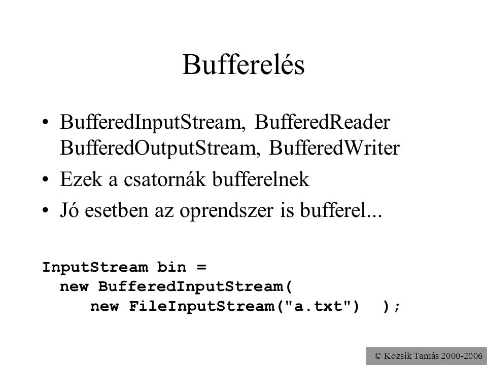 © Kozsik Tamás 2000-2006 Bufferelés BufferedInputStream, BufferedReader BufferedOutputStream, BufferedWriter Ezek a csatornák bufferelnek Jó esetben az oprendszer is bufferel...