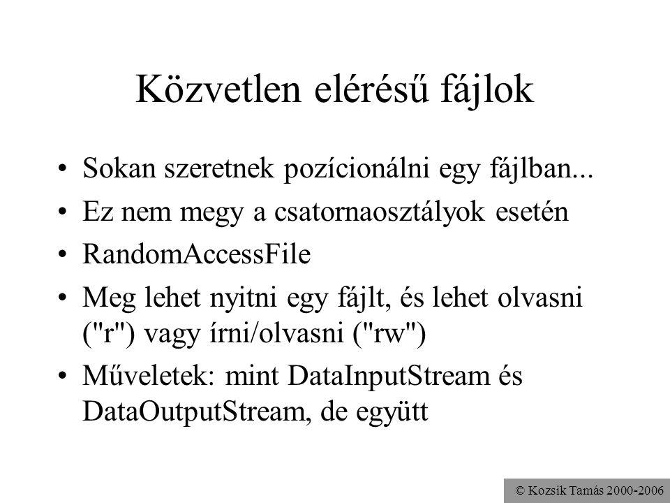 © Kozsik Tamás 2000-2006 Közvetlen elérésű fájlok Sokan szeretnek pozícionálni egy fájlban... Ez nem megy a csatornaosztályok esetén RandomAccessFile