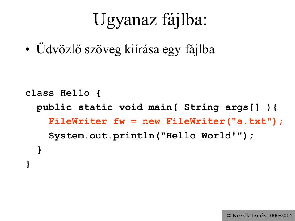 © Kozsik Tamás 2000-2006 Ugyanaz fájlba: Üdvözlő szöveg kiírása egy fájlba class Hello { public static void main( String args[] ){ FileWriter fw = new FileWriter( a.txt ); System.out.println( Hello World! ); }