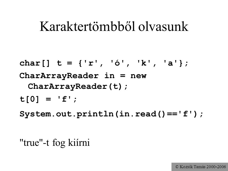 © Kozsik Tamás 2000-2006 Karaktertömbből olvasunk char[] t = {'r', 'ó', 'k', 'a'}; CharArrayReader in = new CharArrayReader(t); t[0] = 'f'; System.out