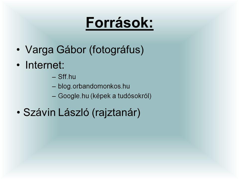 Források: Varga Gábor (fotográfus) Internet: –Sff.hu –blog.orbandomonkos.hu –Google.hu (képek a tudósokról) Szávin László (rajztanár)