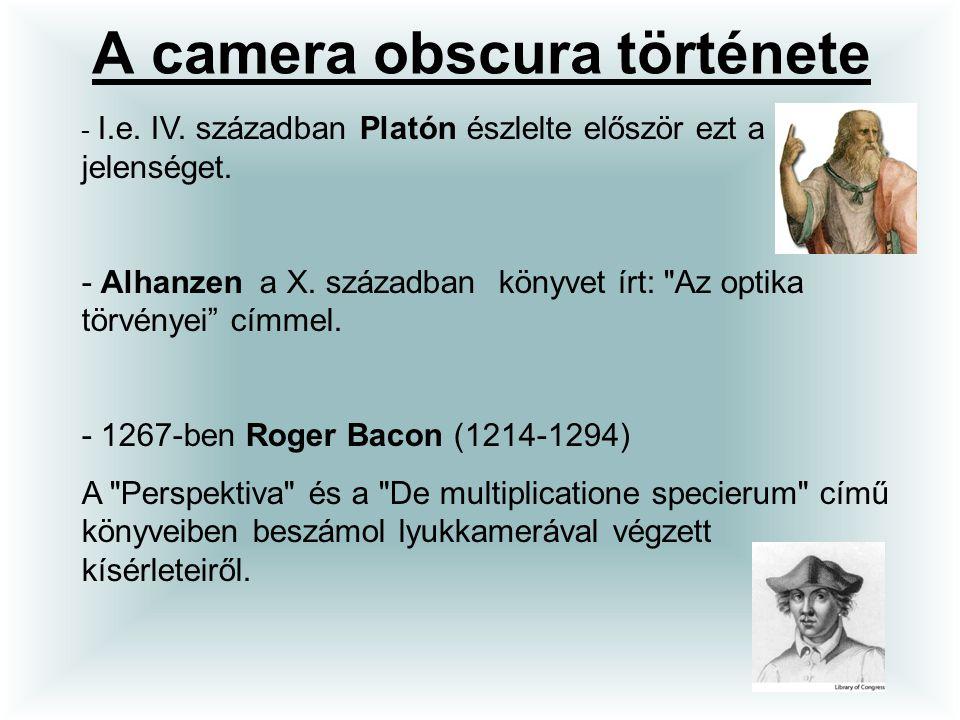 A camera obscura története - I.e. IV. században Platón észlelte először ezt a jelenséget. - Alhanzen a X. században könyvet írt: