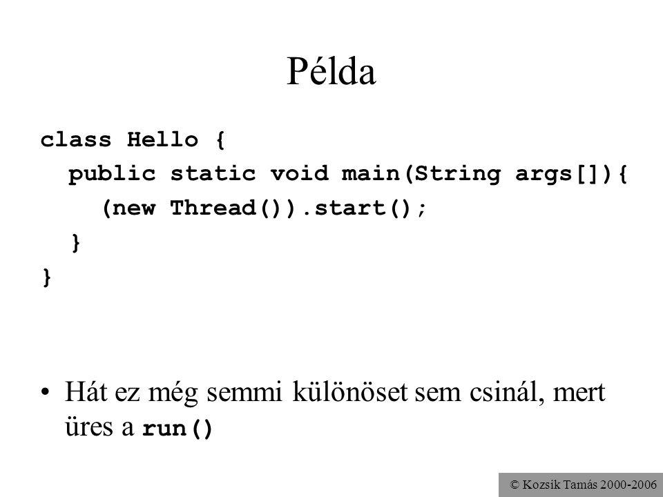 © Kozsik Tamás 2000-2006 Példa class Hello { public static void main(String args[]){ (new Thread()).start(); } Hát ez még semmi különöset sem csinál, mert üres a run()