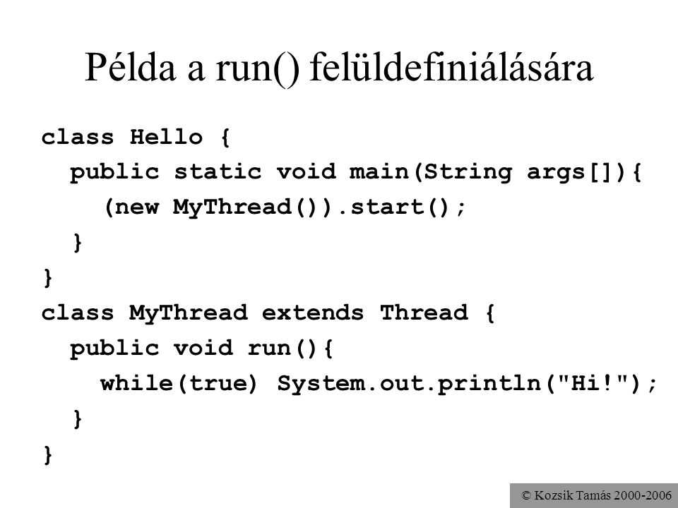 © Kozsik Tamás 2000-2006 Példa a run() felüldefiniálására class Hello { public static void main(String args[]){ (new MyThread()).start(); } class MyThread extends Thread { public void run(){ while(true) System.out.println( Hi! ); }