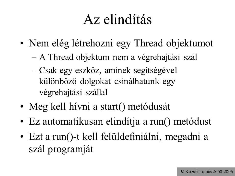 © Kozsik Tamás 2000-2006 Az elindítás Nem elég létrehozni egy Thread objektumot –A Thread objektum nem a végrehajtási szál –Csak egy eszköz, aminek se