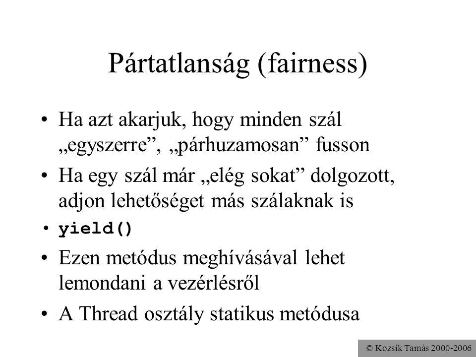 """© Kozsik Tamás 2000-2006 Pártatlanság (fairness) Ha azt akarjuk, hogy minden szál """"egyszerre , """"párhuzamosan fusson Ha egy szál már """"elég sokat dolgozott, adjon lehetőséget más szálaknak is yield() Ezen metódus meghívásával lehet lemondani a vezérlésről A Thread osztály statikus metódusa"""