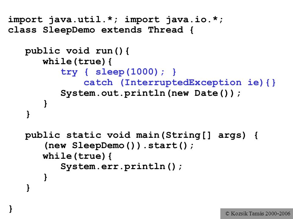 © Kozsik Tamás 2000-2006 import java.util.*; import java.io.*; class SleepDemo extends Thread { public void run(){ while(true){ try { sleep(1000); } catch (InterruptedException ie){} System.out.println(new Date()); } public static void main(String[] args) { (new SleepDemo()).start(); while(true){ System.err.println(); }