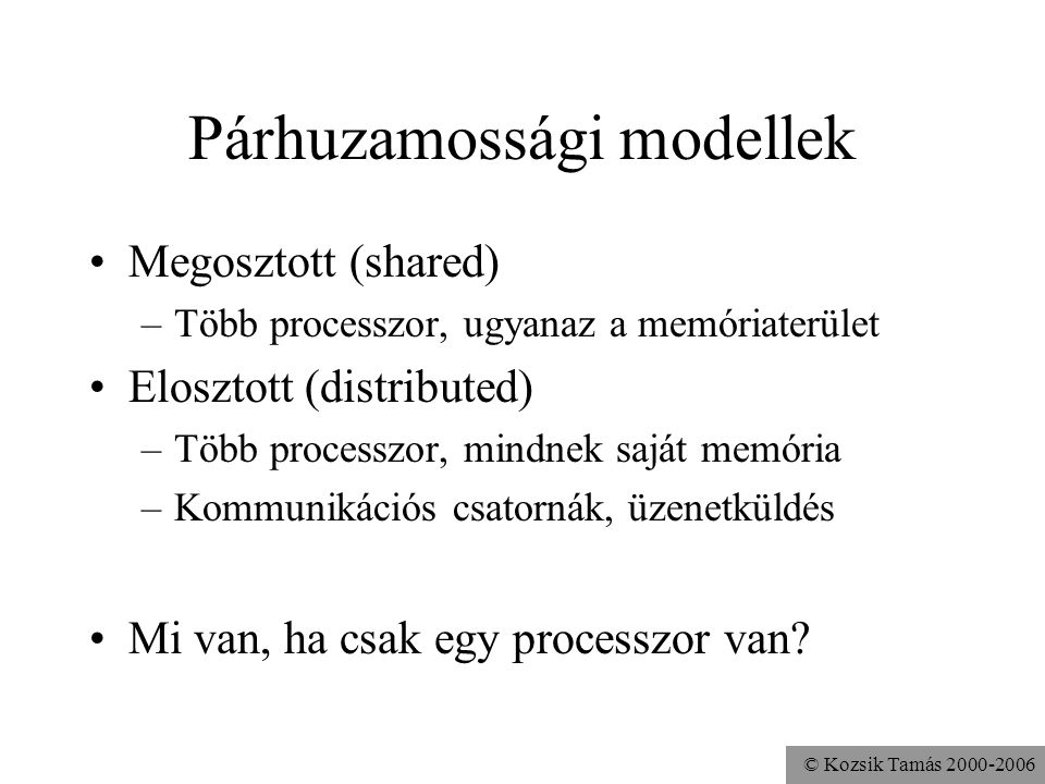 © Kozsik Tamás 2000-2006 Párhuzamossági modellek Megosztott (shared) –Több processzor, ugyanaz a memóriaterület Elosztott (distributed) –Több processzor, mindnek saját memória –Kommunikációs csatornák, üzenetküldés Mi van, ha csak egy processzor van