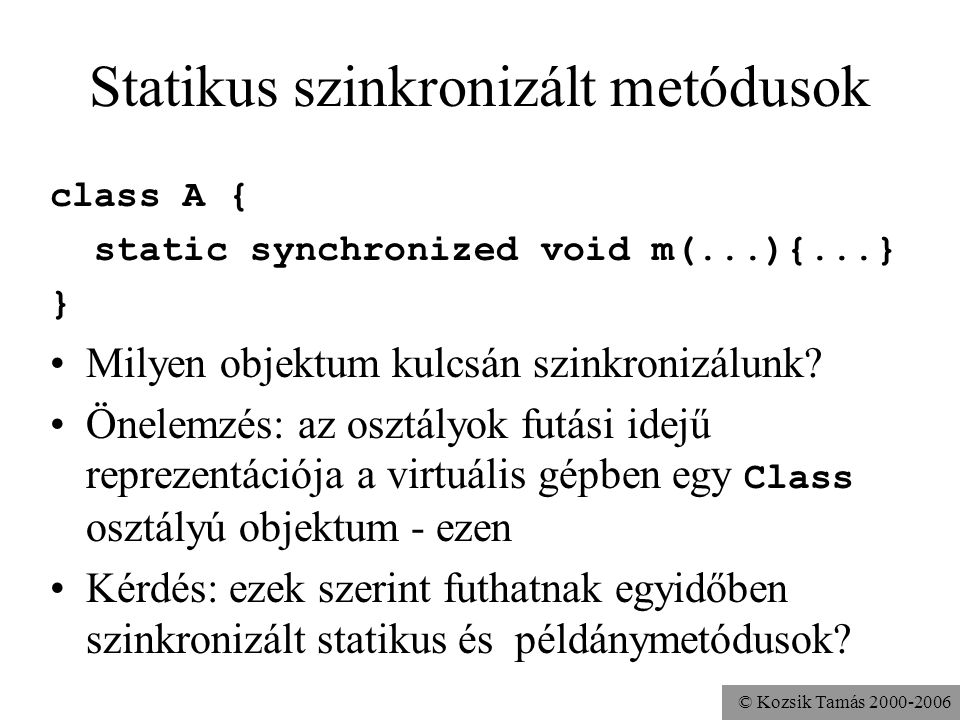 © Kozsik Tamás 2000-2006 Statikus szinkronizált metódusok class A { static synchronized void m(...){...} } Milyen objektum kulcsán szinkronizálunk? Ön
