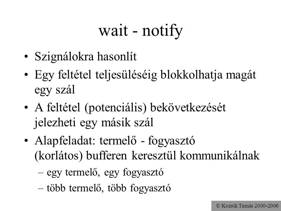 © Kozsik Tamás 2000-2006 wait - notify Szignálokra hasonlít Egy feltétel teljesüléséig blokkolhatja magát egy szál A feltétel (potenciális) bekövetkez
