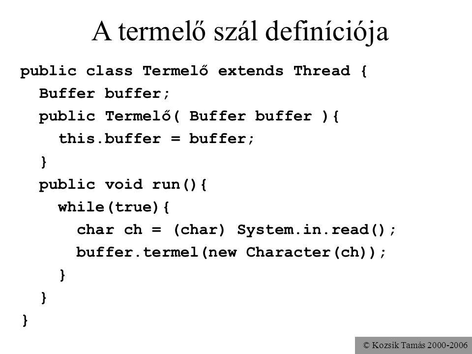 © Kozsik Tamás 2000-2006 A termelő szál definíciója public class Termelő extends Thread { Buffer buffer; public Termelő( Buffer buffer ){ this.buffer = buffer; } public void run(){ while(true){ char ch = (char) System.in.read(); buffer.termel(new Character(ch)); }