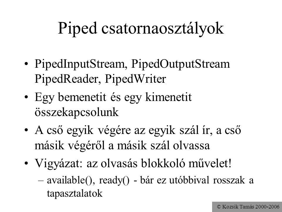 © Kozsik Tamás 2000-2006 Piped csatornaosztályok PipedInputStream, PipedOutputStream PipedReader, PipedWriter Egy bemenetit és egy kimenetit összekapcsolunk A cső egyik végére az egyik szál ír, a cső másik végéről a másik szál olvassa Vigyázat: az olvasás blokkoló művelet.