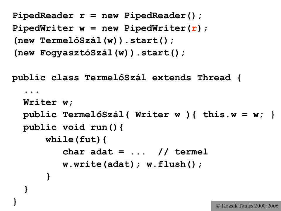 © Kozsik Tamás 2000-2006 PipedReader r = new PipedReader(); PipedWriter w = new PipedWriter(r); (new TermelőSzál(w)).start(); (new FogyasztóSzál(w)).start(); public class TermelőSzál extends Thread {...