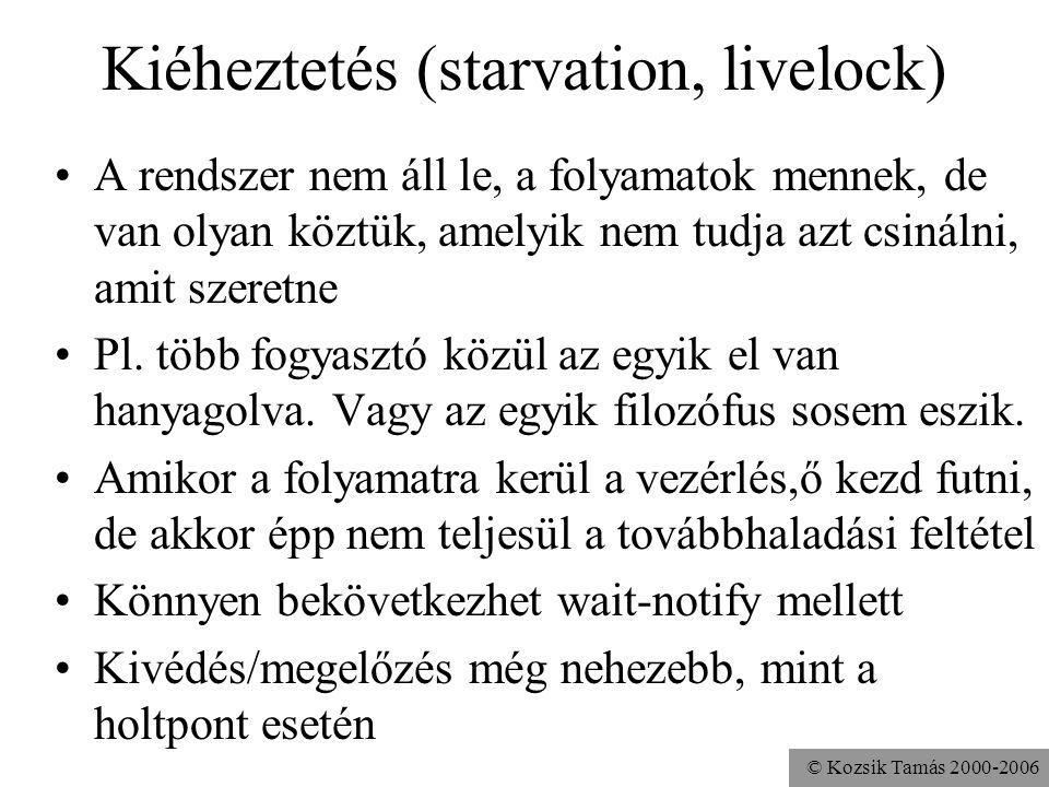 © Kozsik Tamás 2000-2006 Kiéheztetés (starvation, livelock) A rendszer nem áll le, a folyamatok mennek, de van olyan köztük, amelyik nem tudja azt csinálni, amit szeretne Pl.