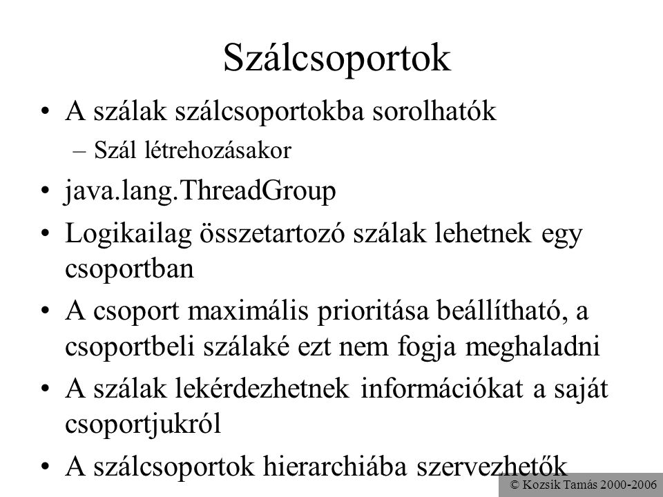© Kozsik Tamás 2000-2006 Szálcsoportok A szálak szálcsoportokba sorolhatók –Szál létrehozásakor java.lang.ThreadGroup Logikailag összetartozó szálak lehetnek egy csoportban A csoport maximális prioritása beállítható, a csoportbeli szálaké ezt nem fogja meghaladni A szálak lekérdezhetnek információkat a saját csoportjukról A szálcsoportok hierarchiába szervezhetők
