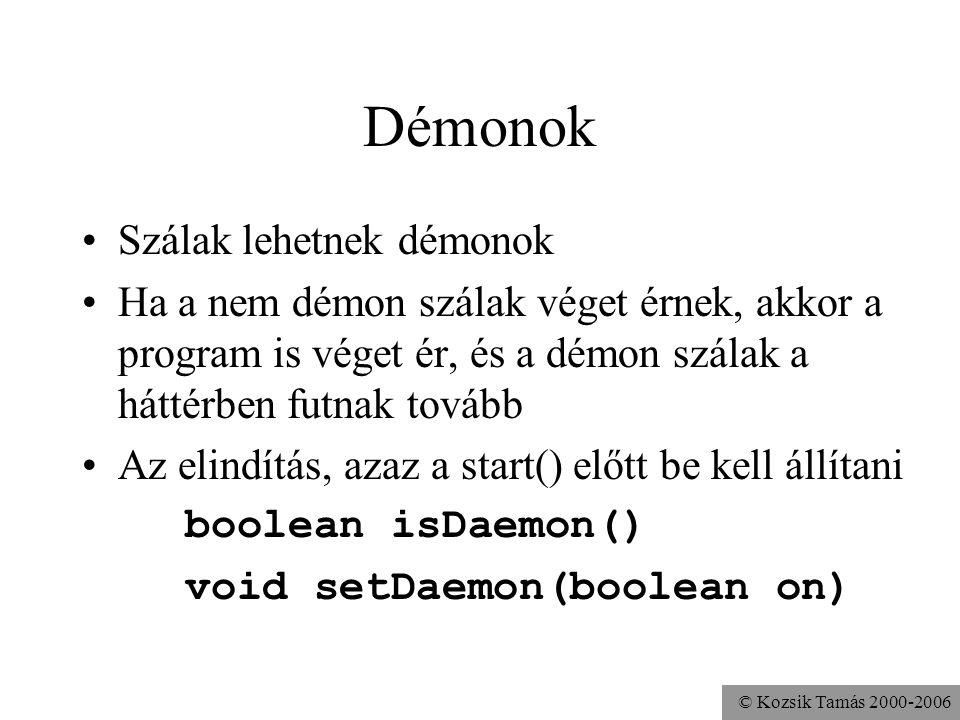 © Kozsik Tamás 2000-2006 Démonok Szálak lehetnek démonok Ha a nem démon szálak véget érnek, akkor a program is véget ér, és a démon szálak a háttérben futnak tovább Az elindítás, azaz a start() előtt be kell állítani boolean isDaemon() void setDaemon(boolean on)