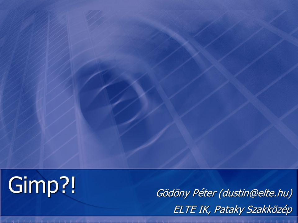 Gimp?! Gödöny Péter (dustin@elte.hu) ELTE IK, Pataky Szakközép