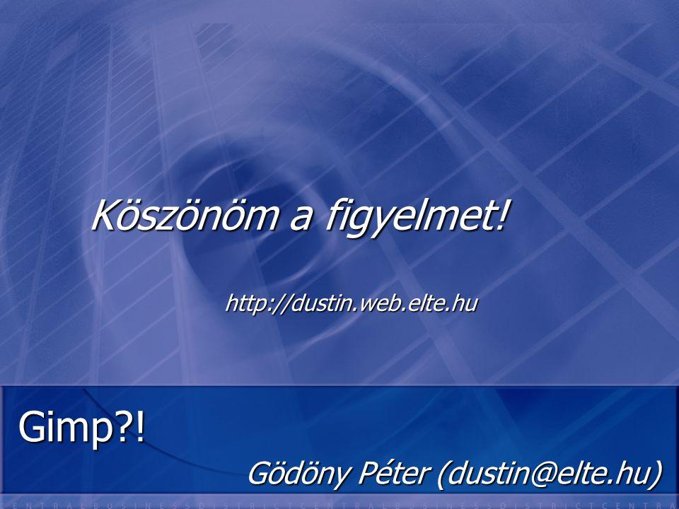 Gimp?! Gödöny Péter (dustin@elte.hu) Köszönöm a figyelmet! http://dustin.web.elte.hu