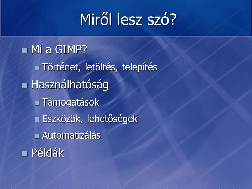Miről lesz szó? Mi a GIMP? Mi a GIMP? Történet, letöltés, telepítés Történet, letöltés, telepítés Használhatóság Használhatóság Támogatások Támogatáso