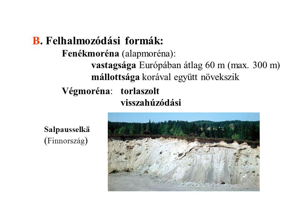 B. Felhalmozódási formák: Fenékmoréna (alapmoréna): vastagsága Európában átlag 60 m (max. 300 m) mállottsága korával együtt növekszik Végmoréna:torlas