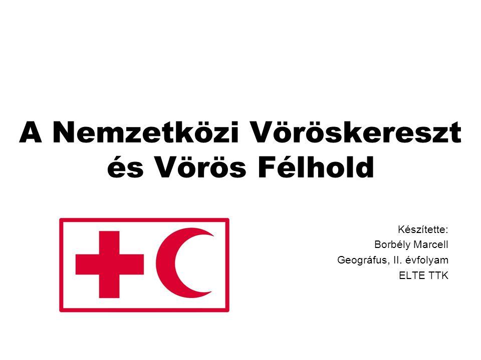 A Nemzetközi Vöröskereszt és Vörös Félhold Készítette: Borbély Marcell Geográfus, II. évfolyam ELTE TTK