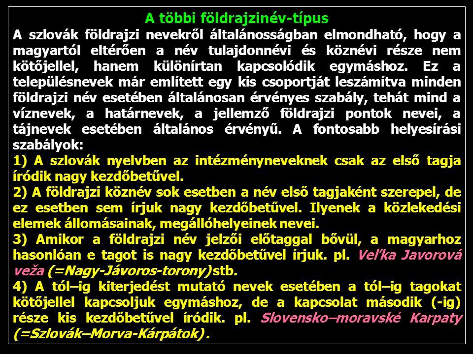 A többi földrajzinév-típus A szlovák földrajzi nevekről általánosságban elmondható, hogy a magyartól eltérően a név tulajdonnévi és köznévi része nem kötőjellel, hanem különírtan kapcsolódik egymáshoz.