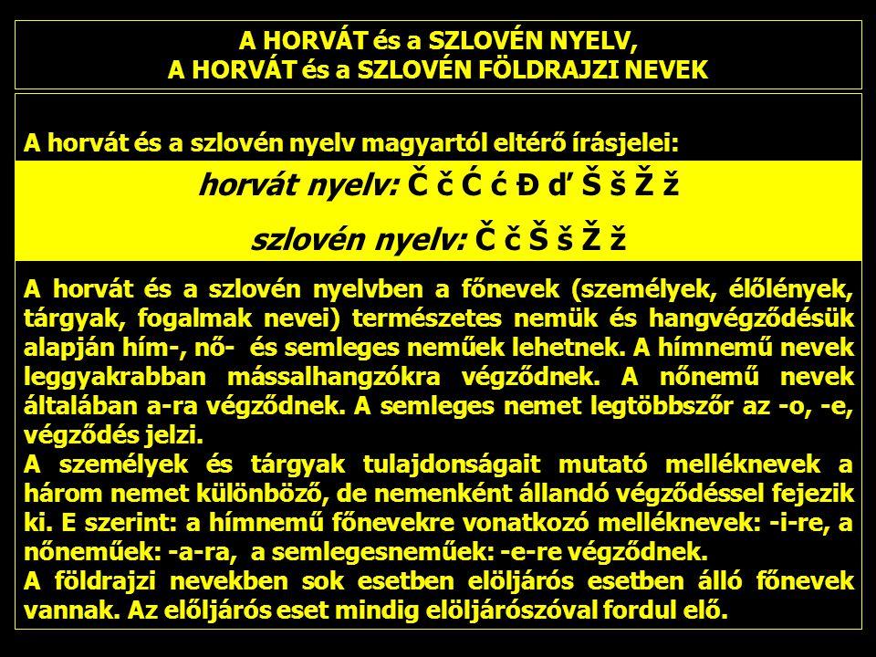 A HORVÁT és a SZLOVÉN NYELV, A HORVÁT és a SZLOVÉN FÖLDRAJZI NEVEK A horvát és a szlovén nyelv magyartól eltérő írásjelei: A horvát és a szlovén nyelvben a főnevek (személyek, élőlények, tárgyak, fogalmak nevei) természetes nemük és hangvégződésük alapján hím-, nő- és semleges neműek lehetnek.