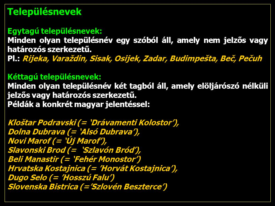 Településnevek Egytagú településnevek: Minden olyan településnév egy szóból áll, amely nem jelzős vagy határozós szerkezetű. Pl.: Rijeka, Varaždin, Si