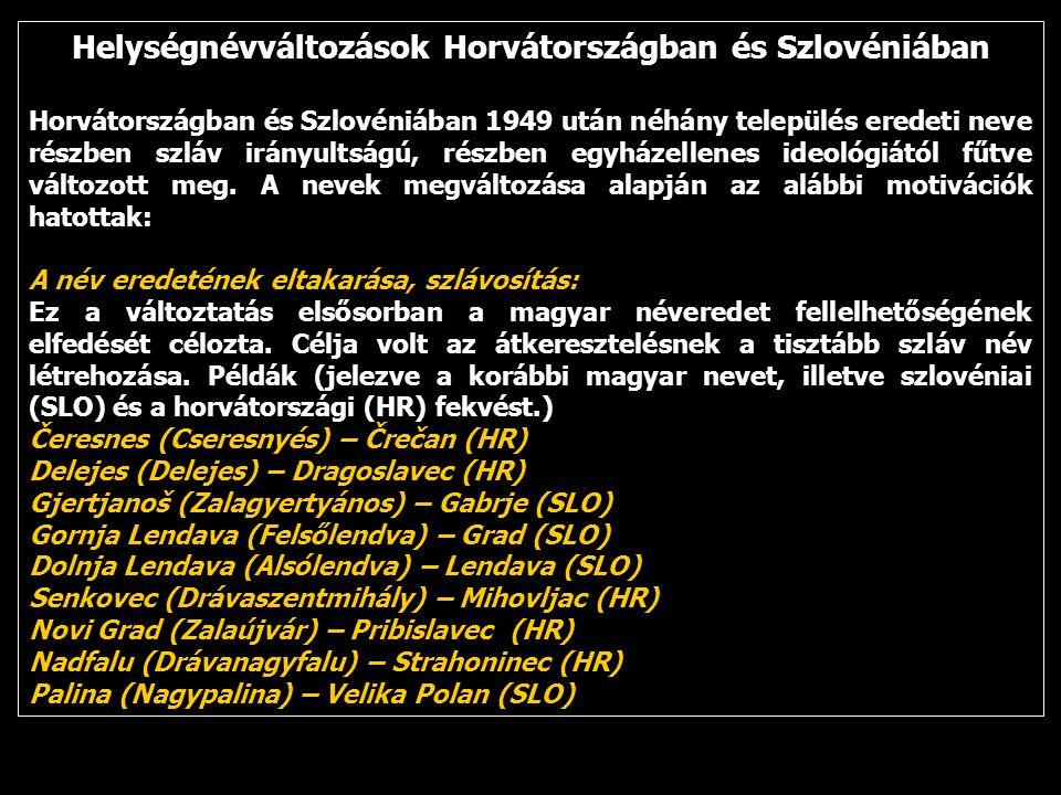 Helységnévváltozások Horvátországban és Szlovéniában Horvátországban és Szlovéniában 1949 után néhány település eredeti neve részben szláv irányultságú, részben egyházellenes ideológiától fűtve változott meg.