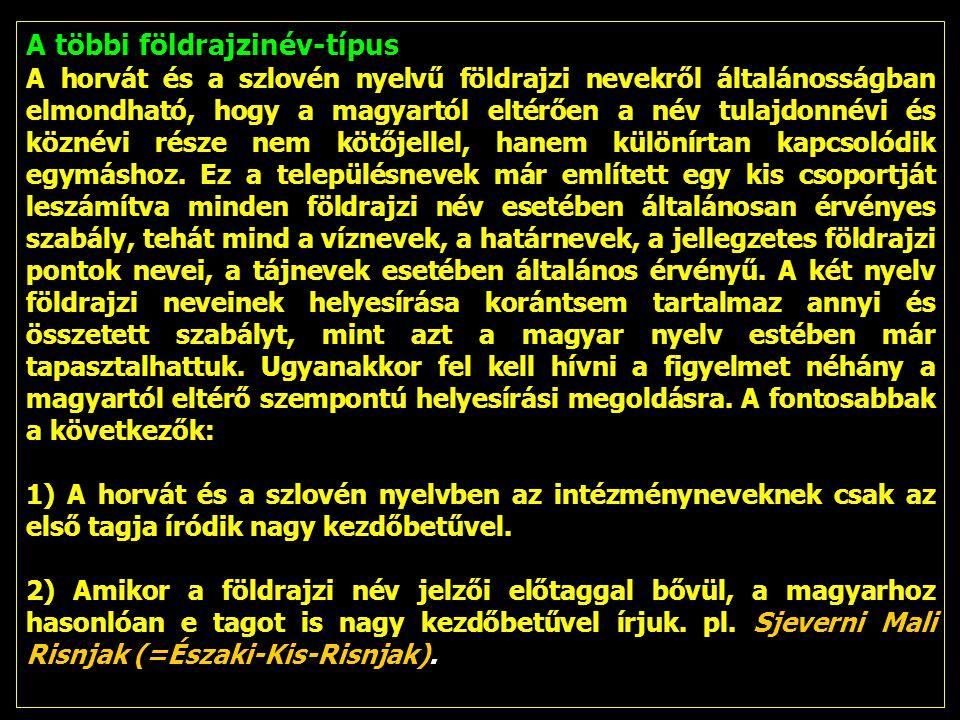 A többi földrajzinév-típus A horvát és a szlovén nyelvű földrajzi nevekről általánosságban elmondható, hogy a magyartól eltérően a név tulajdonnévi és köznévi része nem kötőjellel, hanem különírtan kapcsolódik egymáshoz.