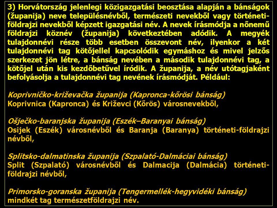 3) Horvátország jelenlegi közigazgatási beosztása alapján a bánságok (županija) neve településnévből, természeti nevekből vagy történeti- földrajzi nevekből képzett igazgatási név.