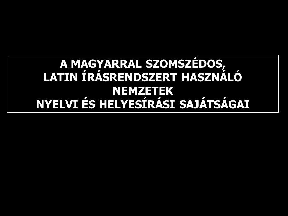 A MAGYARRAL SZOMSZÉDOS, LATIN ÍRÁSRENDSZERT HASZNÁLÓ NEMZETEK NYELVI ÉS HELYESÍRÁSI SAJÁTSÁGAI