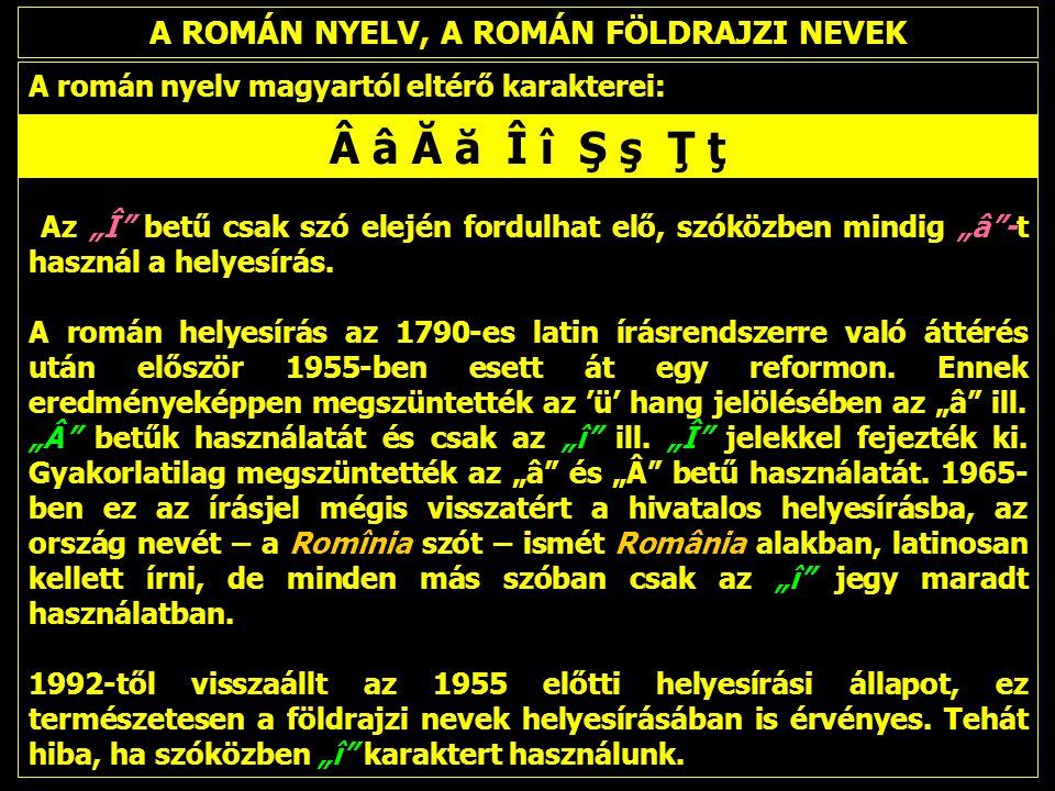 """A ROMÁN NYELV, A ROMÁN FÖLDRAJZI NEVEK A román nyelv magyartól eltérő karakterei: Az """"Î betű csak szó elején fordulhat elő, szóközben mindig """"â -t használ a helyesírás."""