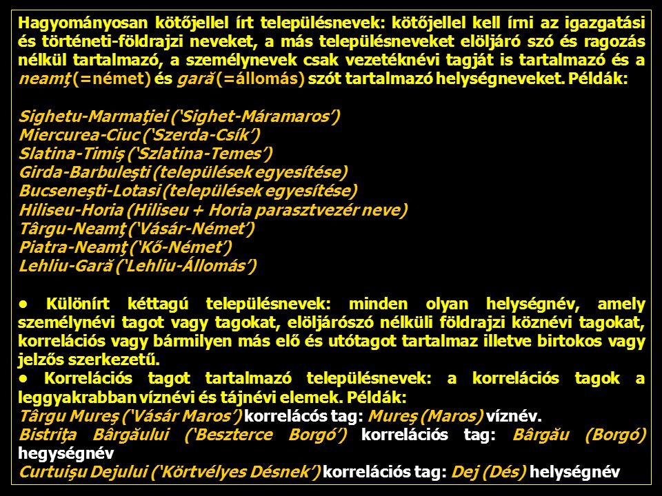 Hagyományosan kötőjellel írt településnevek: kötőjellel kell írni az igazgatási és történeti-földrajzi neveket, a más településneveket elöljáró szó és ragozás nélkül tartalmazó, a személynevek csak vezetéknévi tagját is tartalmazó és a neamţ (=német) és gară (=állomás) szót tartalmazó helységneveket.
